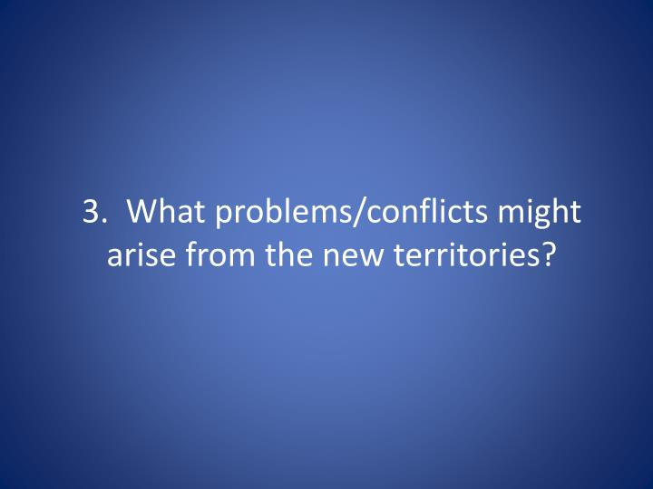 3.  What problems/conflicts might arise from the new territories?