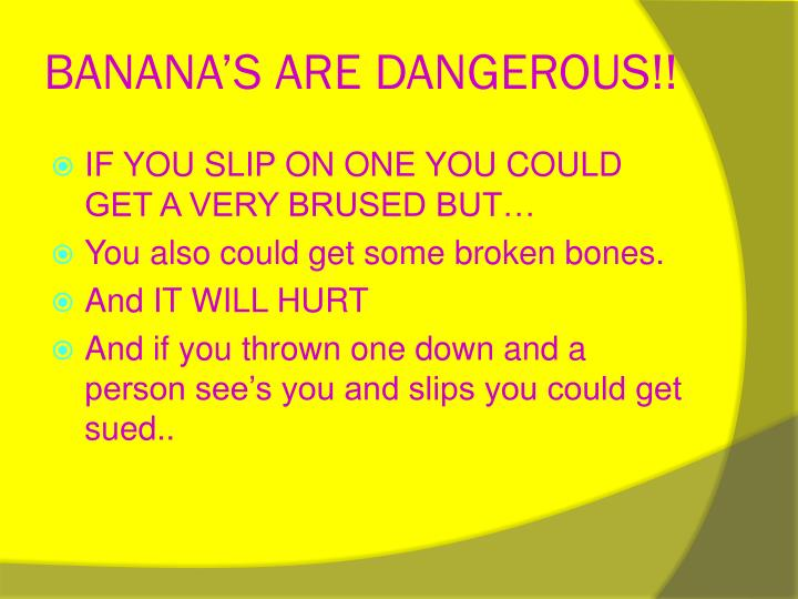 Banana s are dangerous