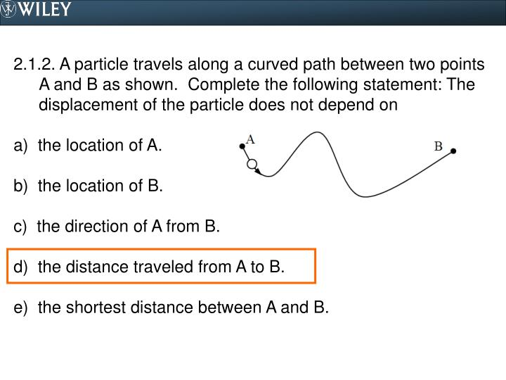2.1.2. A particle travels along a curved path between two points A and B as shown.  Complete the following statement: The displacement of the particle does not depend on