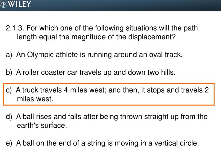2.1.3. For which one of the following situations will the path length equal the magnitude of the displacement?