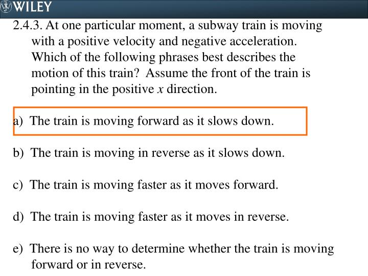 2.4.3. At one particular moment, a subway train is moving with a positive velocity and negative acceleration.  Which of the following phrases best describes the motion of this train?  Assume the front of the train is pointing in the positive