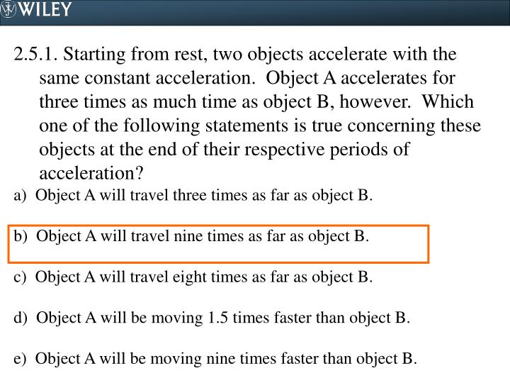 2.5.1. Starting from rest, two objects accelerate with the same constant acceleration.  Object A accelerates for three times as much time as object B, however.  Which one of the following statements is true concerning these objects at the end of their respective periods of acceleration