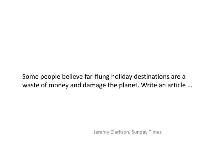 Some people believe far-flung holiday destinations are a waste of money and damage the planet. Write an article …