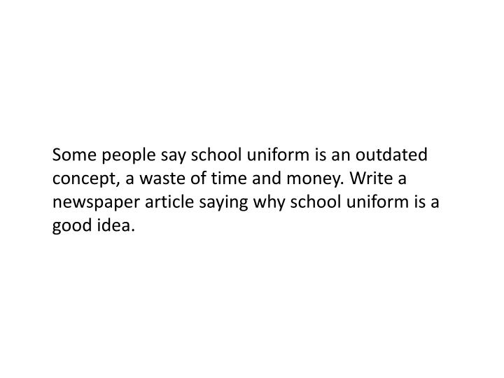 Some people say school uniform is an outdated concept, a waste of time and money. Write a newspaper article saying why school uniform is a good idea.