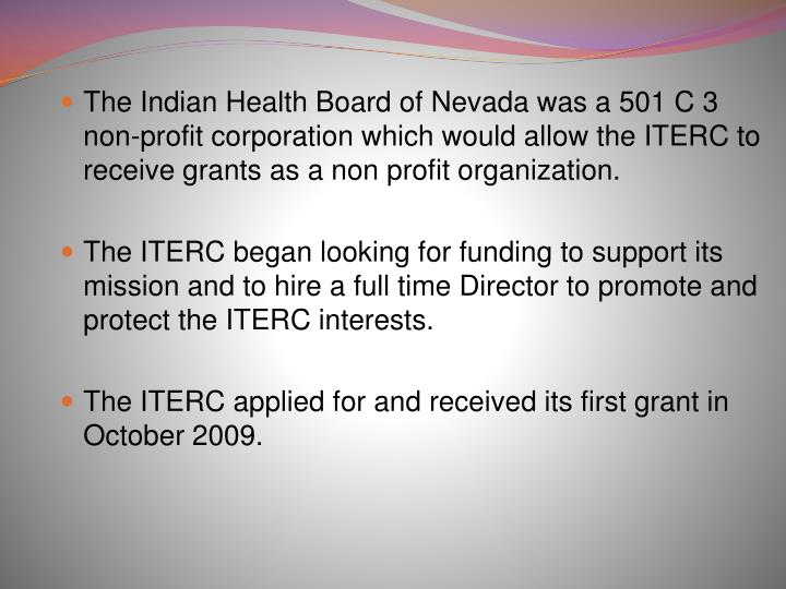 The Indian Health Board of Nevada was a 501 C 3 non-profit corporation which would allow the ITERC to receive grants as a non profit organization.