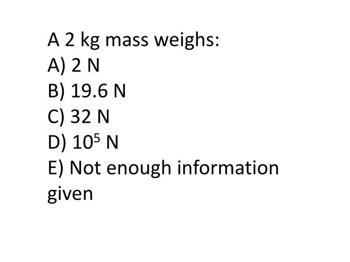 A 2 kg mass weighs: