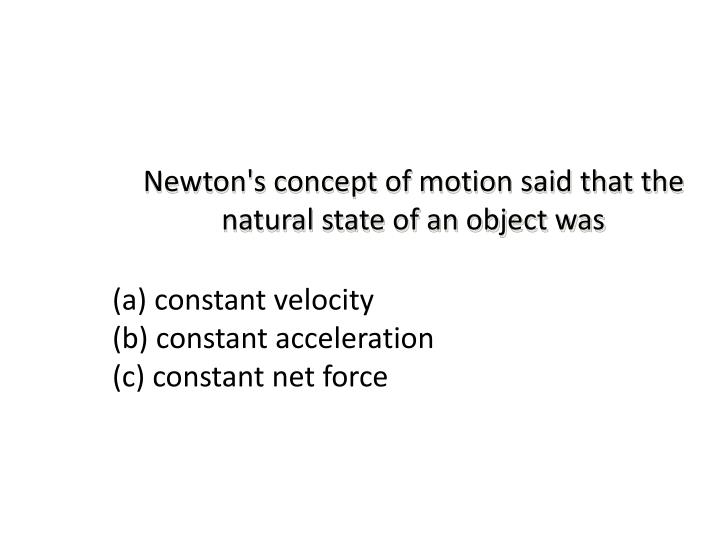 Newton's concept of motion said that the natural state of an object was