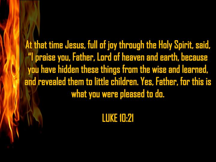 "At that time Jesus, full of joy through the Holy Spirit, said, ""I praise you, Father, Lord of heaven and earth, because you have hidden these things from the wise and learned, and revealed them to little children. Yes, Father, for this is what you were pleased to do"
