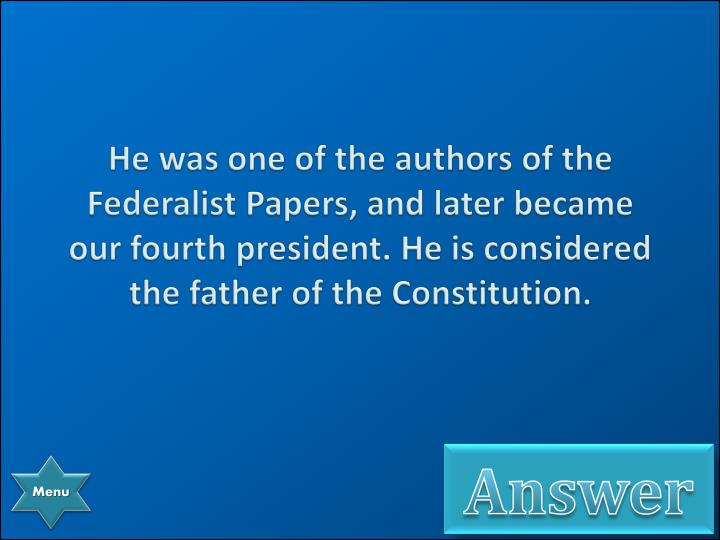 He was one of the authors of the Federalist Papers, and later became our fourth president. He is considered the father of the Constitution.