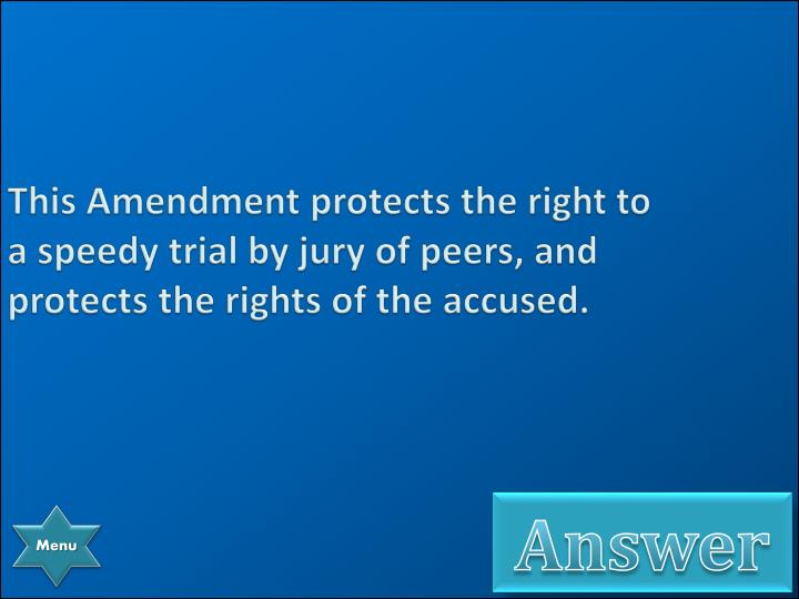 This Amendment protects the right to a speedy trial by jury of peers, and protects the rights of the accused.