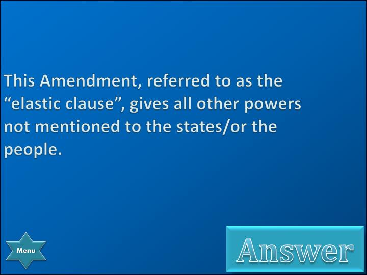 """This Amendment, referred to as the """"elastic clause"""", gives all other powers not mentioned to the states/or the people."""