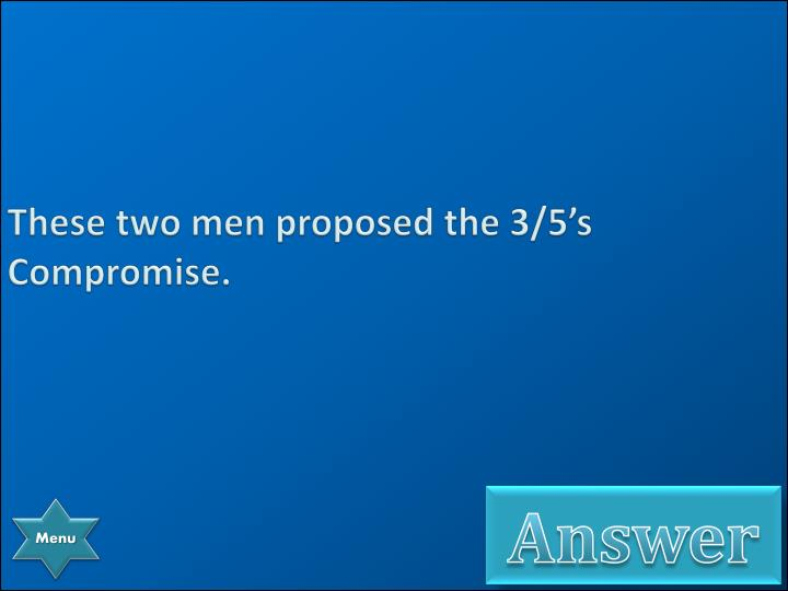 These two men proposed the 3/5's Compromise.