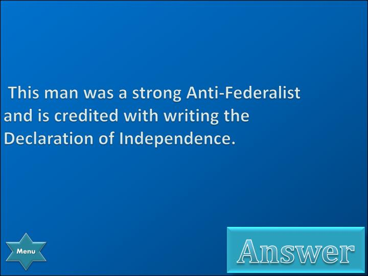 This man was a strong Anti-Federalist and is credited with writing the Declaration of Independence.