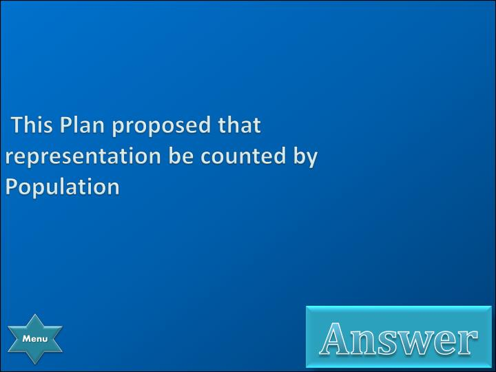 This Plan proposed that representation be counted by Population