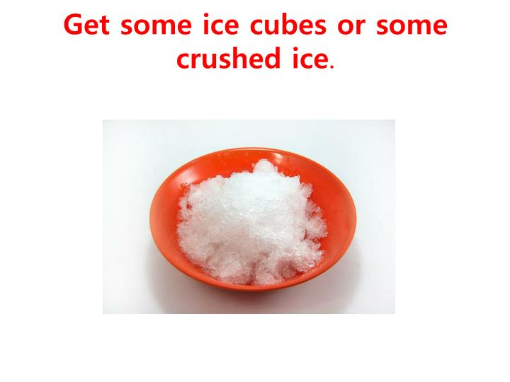 Get some ice cubes or some crushed ice