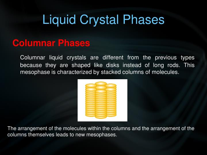 phases of liquid crystals Liquid crystals, discovered in the 1880s, are the basis for modern liquid crystal displays.