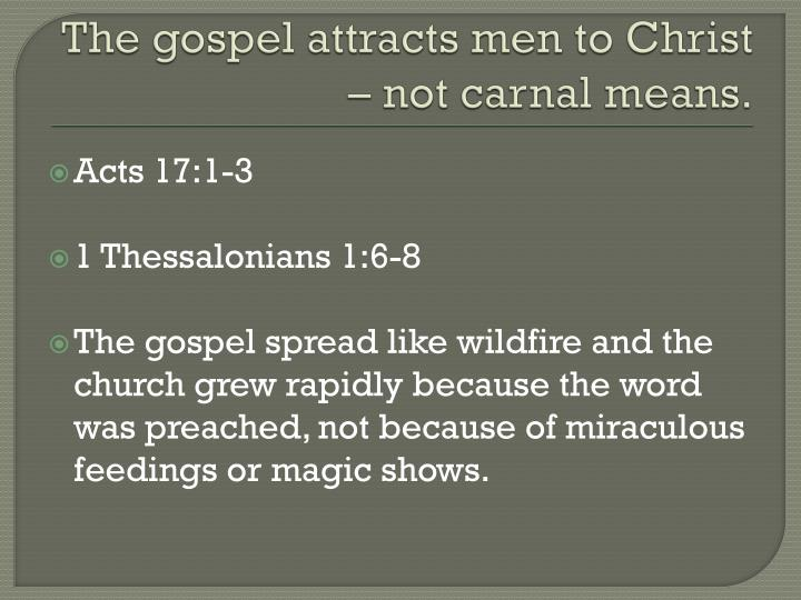 The gospel attracts men to Christ – not carnal means.