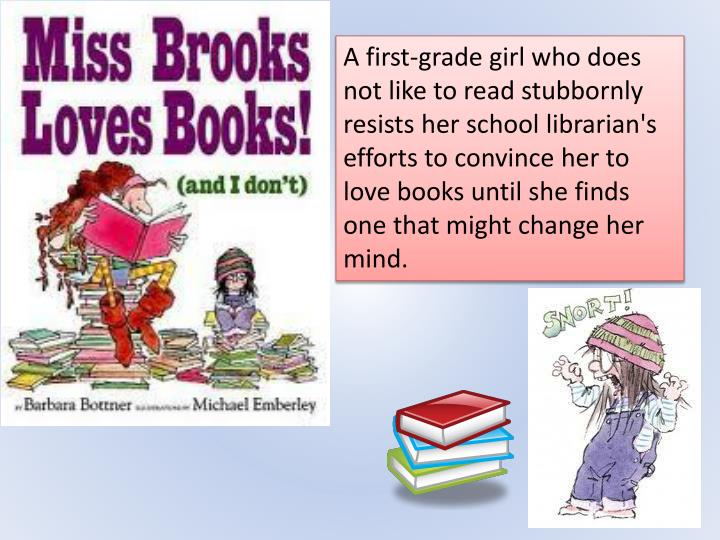 A first-grade girl who does not like to read stubbornly resists her school librarian's efforts to convince her to love books until she finds one that might change her mind.
