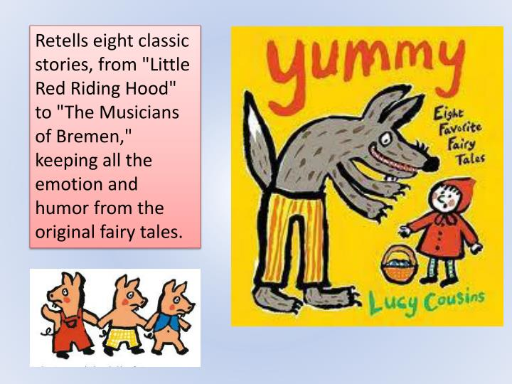 """Retells eight classic stories, from """"Little Red Riding Hood"""" to """"The Musicians of Bremen,"""" keeping all the emotion and humor from the original fairy tales."""