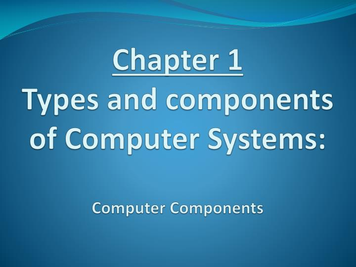 chapter 1 types and components of computer systems computer components n.