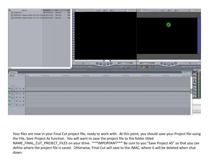 """Your files are now in your Final Cut project file, ready to work with.  At this point, you should save your Project file using the File, Save Project As function.  You will want to save the project file to the folder titled NAME_FINAL_CUT_PROJECT_FILES on your drive.  ***IMPORTANT*** Be sure to you """"Save Project AS"""" so that you can define where the project file is saved.  Otherwise, Final Cut will save to the"""