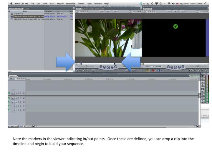 Note the markers in the viewer indicating in/out points.  Once these are defined, you can drop a clip into the timeline and begin to build your sequence.