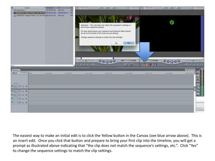 """The easiest way to make an initial edit is to click the Yellow button in the Canvas (see blue arrow above).  This is an insert edit.  Once you click that button and prepare to bring your first clip into the timeline, you will get a prompt as illustrated above indicating that """"the clip does not match the sequence's settings, etc."""".  Click """"Yes"""" to change the sequence settings to match the clip settings."""