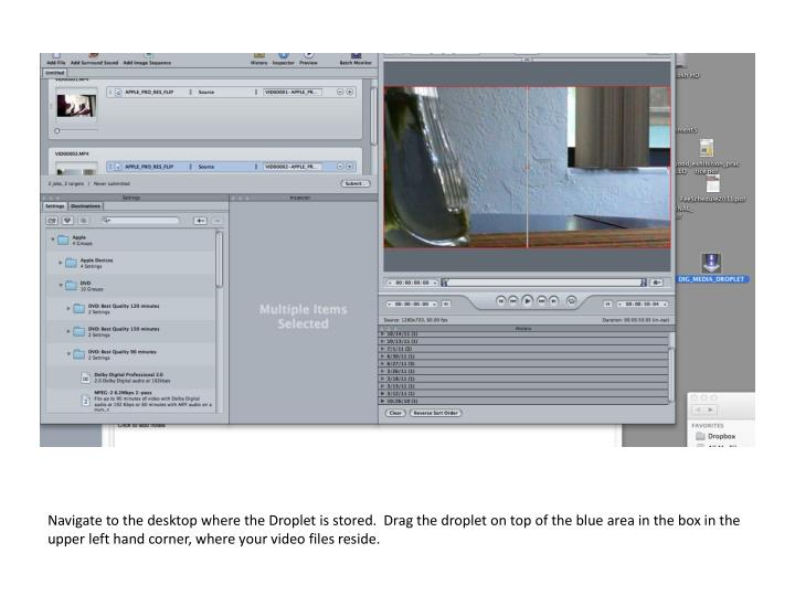 Navigate to the desktop where the Droplet is stored.  Drag the droplet on top of the blue area in the box in the upper left hand corner, where your video files reside.