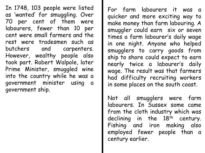 In 1748, 103 people were listed as 'wanted' for smuggling. Over 70 per cent of them were labourers, fewer than 10 per cent were small farmers and the rest were tradesmen such as butchers and carpenters. However, wealthy people also took part. Robert Walpole, later Prime Minister, smuggled wine into the country while he was a government minister using a government ship.