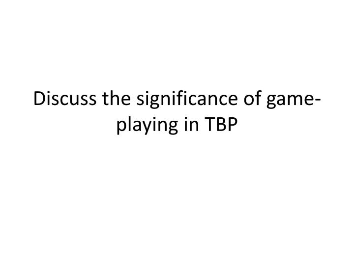 discuss the significance of game playing in tbp n.