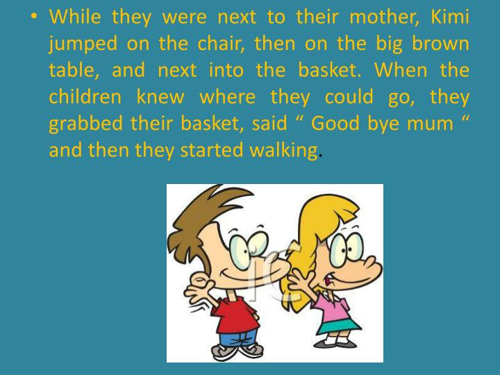 While they were next to their mother,