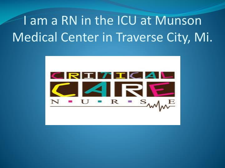 I am a RN in the ICU at Munson Medical Center in Traverse City, Mi.