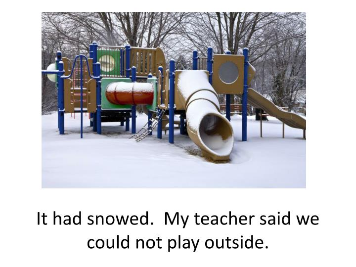 It had snowed.  My teacher said we could not play outside.