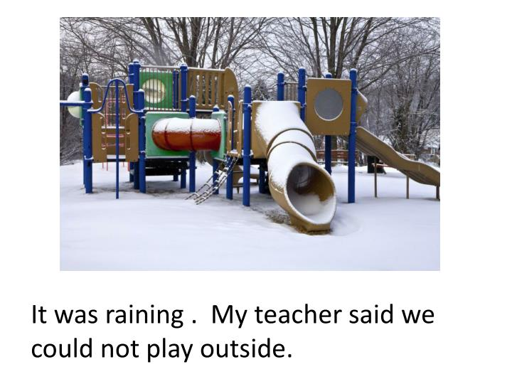 It was raining .  My teacher said we could not play outside