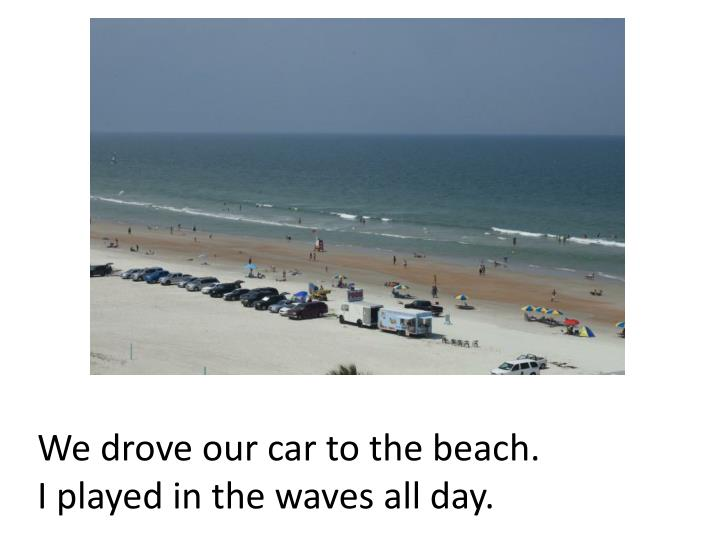 We drove our car to the beach.