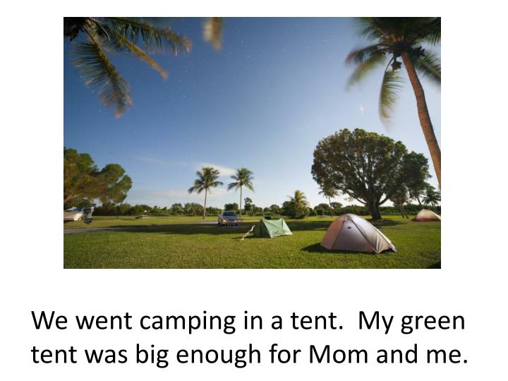 We went camping in a tent.  My green tent was big enough