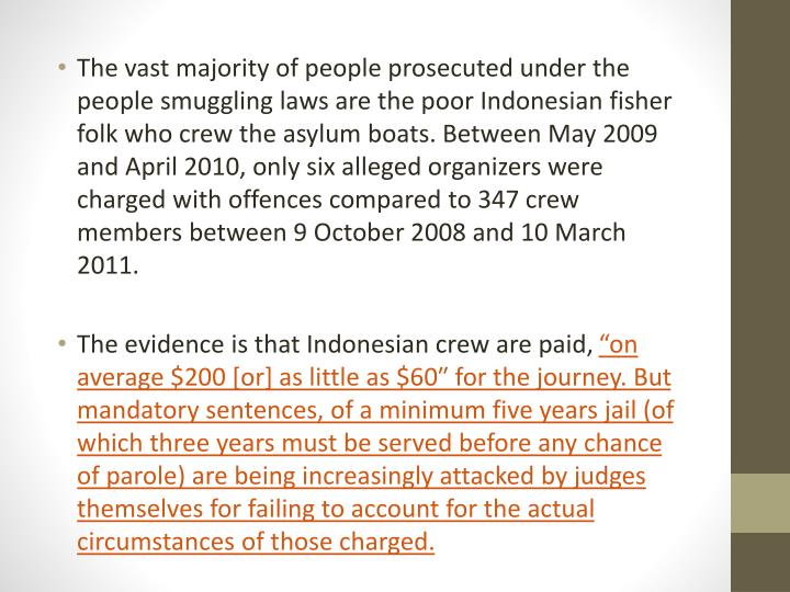 The vast majority of people prosecuted under the people smuggling laws are the poor Indonesian fisher folk who crew the asylum boats. Between May 2009 and April 2010, only six alleged