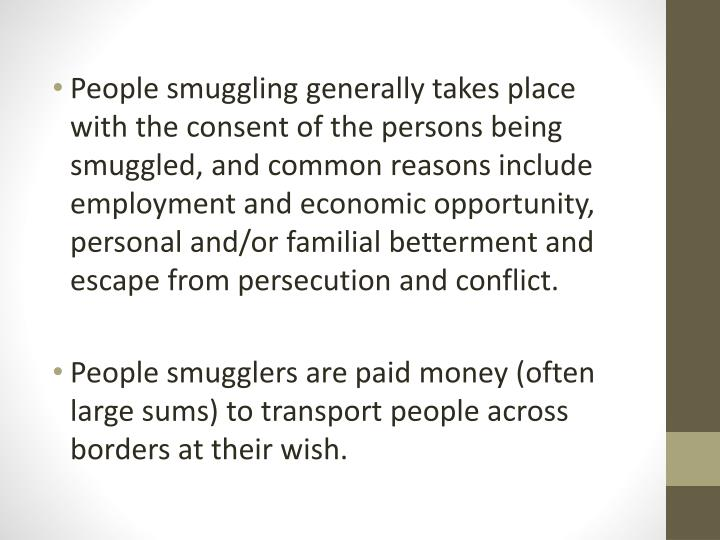 People smuggling generally takes place with the consent of the persons being smuggled, and common reasons include employment and economic opportunity, personal and/or familial betterment and escape from persecution and conflict