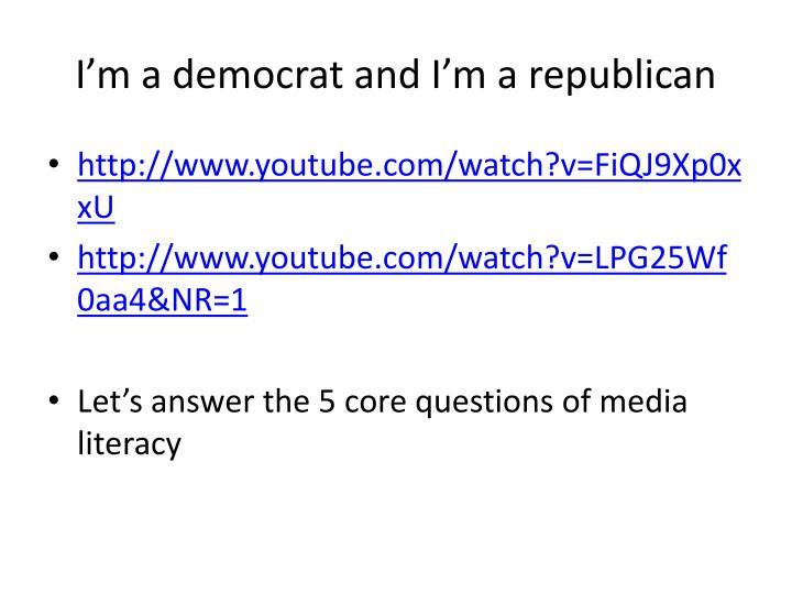 I'm a democrat and I'm a republican