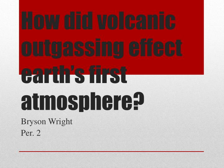how did volcanic outgassing effect earth s first atmosphere