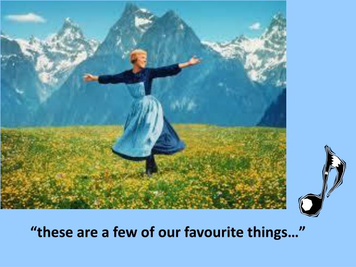 """""""these are a few of our favourite things…"""""""