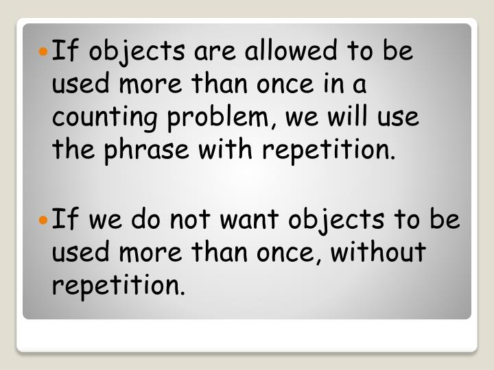 If objects are allowed to be used more than once in a counting problem, we will use the phrase with repetition.