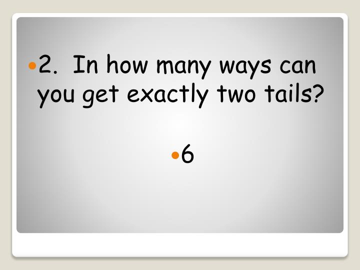 2.  In how many ways can you get exactly two tails?