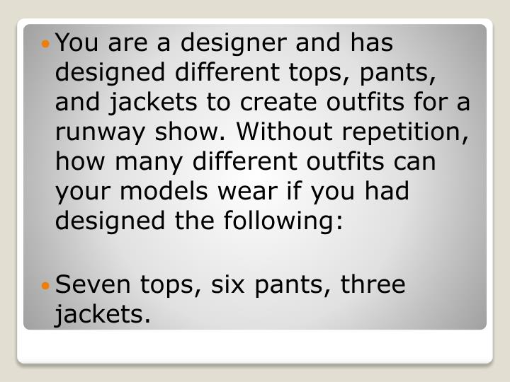 You are a designer and has designed different tops, pants, and jackets to create outfits for a runway show. Without repetition, how many different outfits can your models wear if you had designed the following: