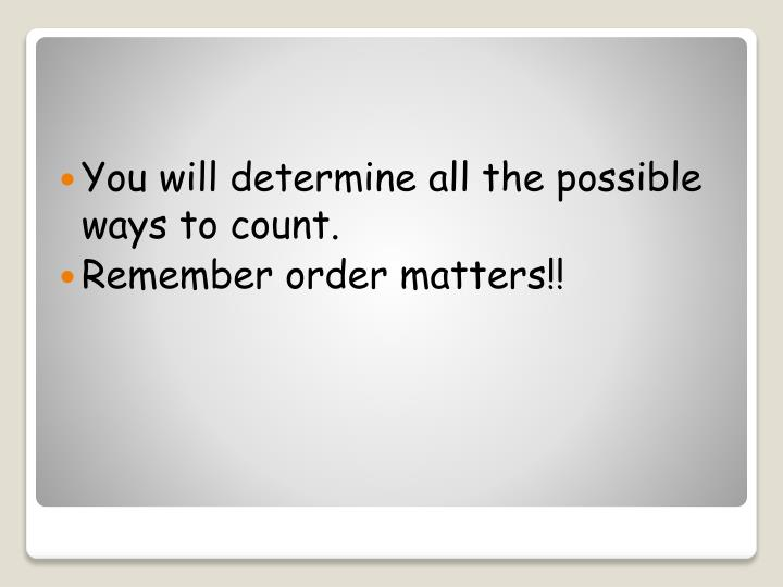 You will determine all the possible ways to count.