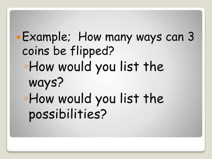 Example;  How many ways can 3 coins be flipped?