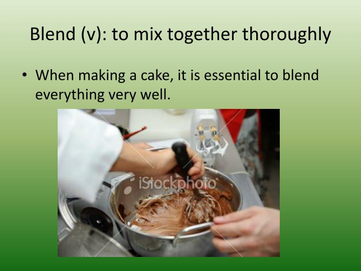 Blend (v): to mix together thoroughly