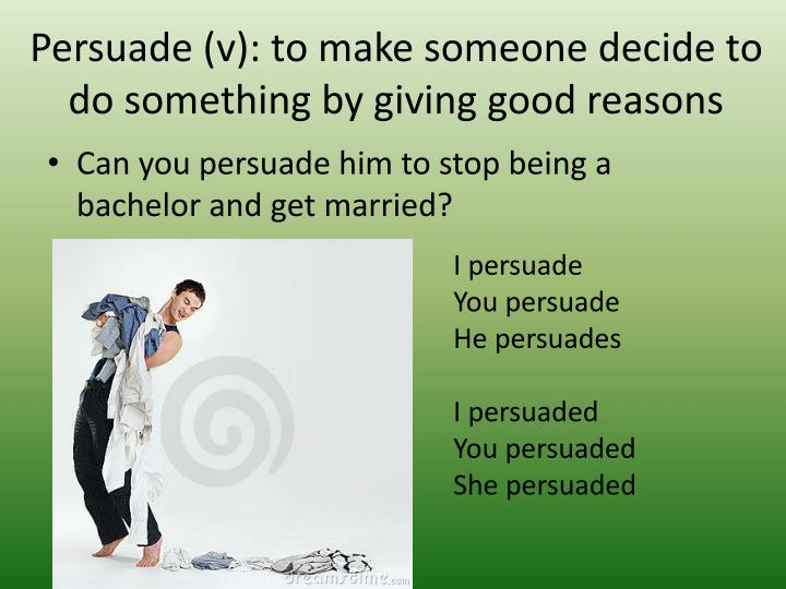 Persuade (v): to make someone decide to do something by giving good reasons