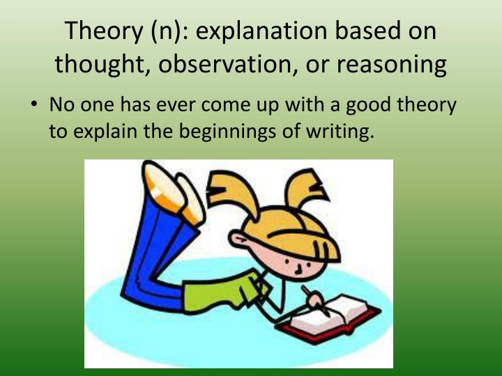 Theory (n): explanation based on thought, observation, or reasoning