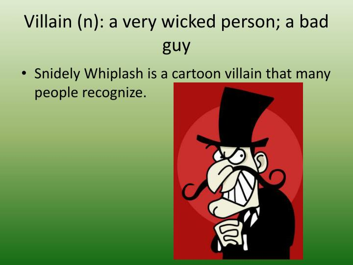 Villain (n): a very wicked person; a bad guy
